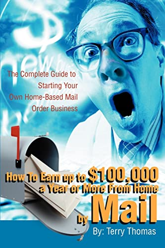 9780595220557: How To Earn up to $100,000 a Year or More From Home by Mail: The Complete Guide to Starting Your Own Home-Based Mail Order Business