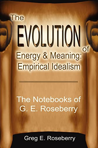 9780595221691: The Evolution of Energy and Meaning: Empirical Idealism: The Notebooks of G. E. Roseberry