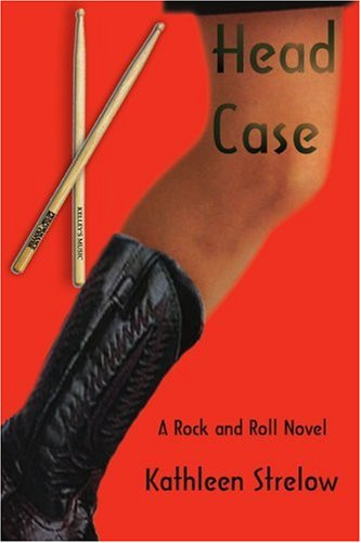 Head Case A Rock and Roll Novel: Kathleen Strelow