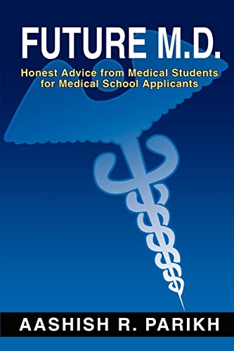 Future M.D.: Honest Advice from Medical Students for Medical School Applicants: Parikh, Aashish