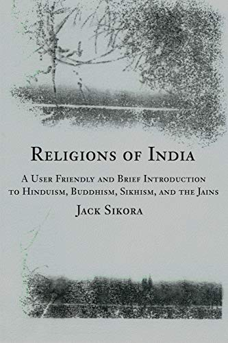 Religions of India A User Friendly and Brief Introduction to Hinduism, Buddhism, Sikhism, and the ...