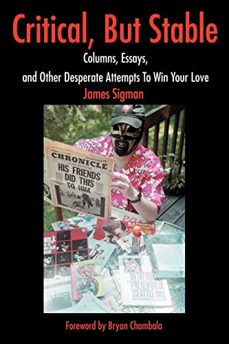 Critical, But Stable: Columns, Essays, and Other Desperate Attempts To Win Your Love: James Sigman