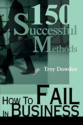 How To Fail In Business 150 Successful Methods: Troy Dowden
