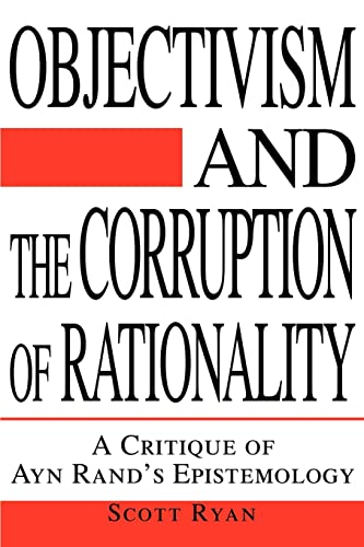 Objectivism and the Corruption of Rationality: A Critique of Ayn Rand's Epistemology: Ryan, ...