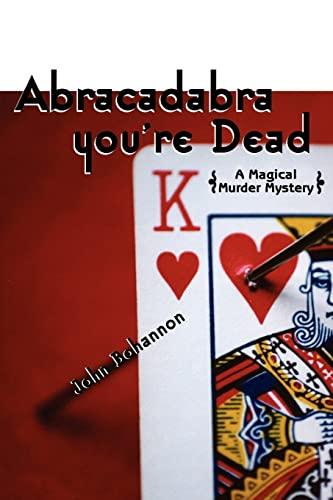 Abracadabra, You're Dead: A Magical Murder Mystery: Bohannon, John