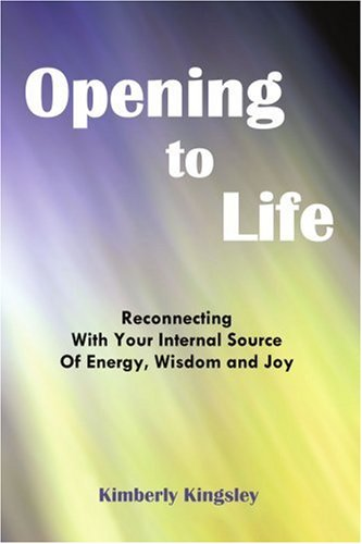9780595283569: Opening to Life: Reconnecting With Your Internal Source of Energy, Wisdom and Joy