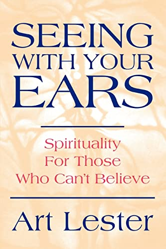 Seeing with Your Ears: Spirituality for Those Who Cant Believe: Art Lester