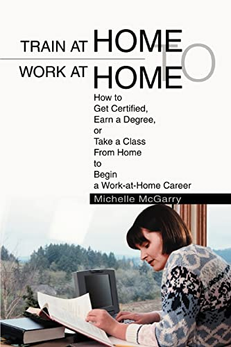 9780595284504: Train at Home to Work at Home: How to Get Certified, Earn a Degree, or Take a Class From Home to Begin a Work-at-Home Career