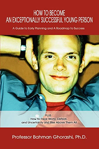 9780595287093: How to Become an Exceptionally Successful Young Person: A Guide to Early Planning and A Roadmap to Success PLUS How to Face Worry, Defeat, and Uncertainty and Rise Above Them All