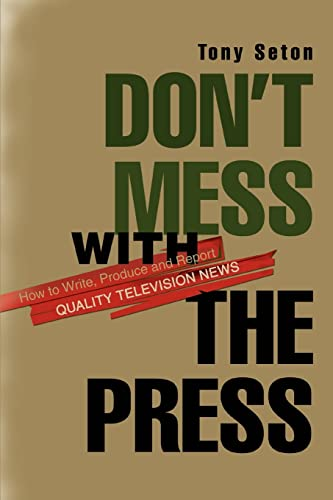 Don't Mess With the Press: How to Write, Produce and Report Quality Television News: Seton, ...