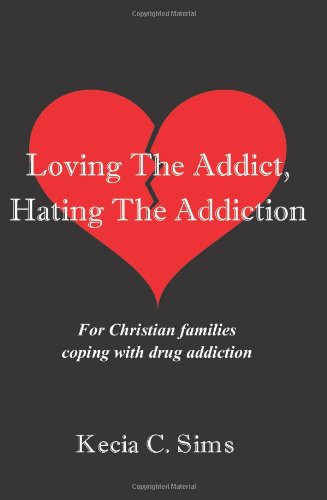 Loving The Addict, Hating The Addiction: For Christian families coping with drug addiction: Sims, ...