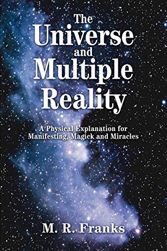 9780595294725: The Universe and Multiple Reality: A Physical Explanation for Manifesting, Magick and Miracles