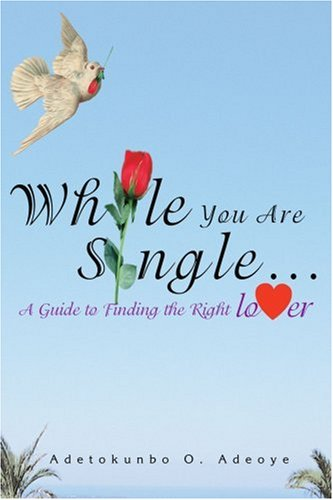 While You Are Single: A Guide to Finding the Right Lover: Adeoye, Adetokunbo