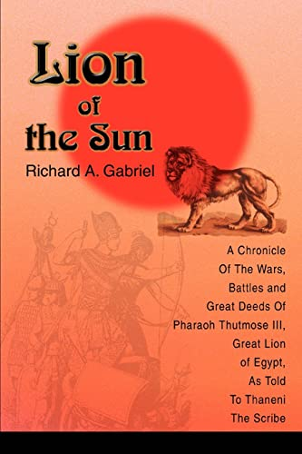 Lion of the Sun: A Chronicle Of The Wars, Battles and Great Deeds Of Pharaoh Thutmose III, Great ...