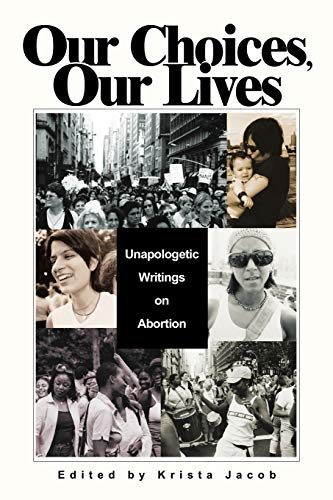 Our Choices, Our Lives: Unapologetic Writings on Abortion: Jacob, Krista
