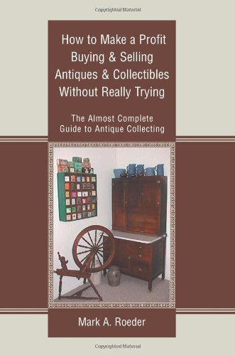 How to Make a Profit Buying & Selling Antiques & Collectibles Without Really Trying: The Almost Complete Guide to Antique Collecting (9780595301829) by Roeder, Mark