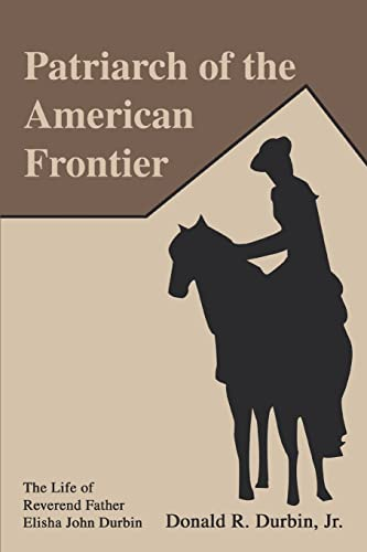 Patriarch of the American Frontier: The Life of Reverend Father Elisha John Durbin: Donald Durbin ...