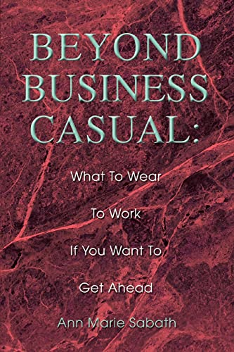 9780595306534: Beyond Business Casual: What To Wear To Work If You Want To Get Ahead