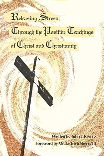 Releasing Stress, Through the Positive Teachings of Christ and Christianity: John J. Kerecz