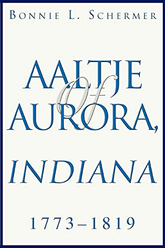 Aaltje of Aurora, Indiana: 1773-1819: Bonnie L Schermer