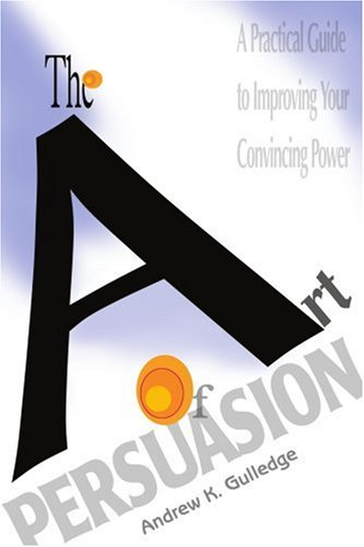 9780595310807: The Art of Persuasion: A Practical Guide to Improving Your Convincing Power