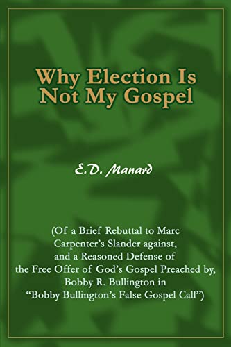 9780595314805: Why Election Is Not My Gospel: (Of a Brief Rebuttal to Marc Carpenter's Slander against, and a Reasoned Defense of the Free Offer of God's Gospel ... in