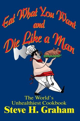 9780595318452: Eat What You Want and Die Like a Man: The World's Unhealthiest Cookbook