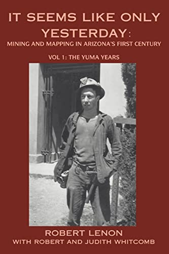 9780595319534: It Seems Like Only Yesterday: Mining and Mapping in Arizona's First Century Vol 1: The Yuma Years