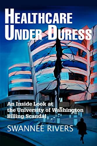 9780595320080: Healthcare Under Duress: An Inside Look At The University Of Washington Billing Scandal
