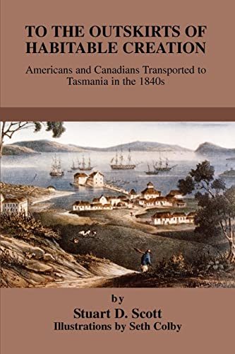 9780595324125: To the Outskirts of Habitable Creation: Americans and Canadians Transported to Tasmania in the 1840s
