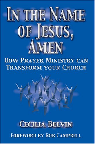 In the Name of Jesus, Amen: How Prayer Ministry Can Transform Your Church: Belvin, Cecilia