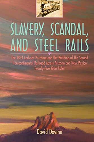 9780595329137: Slavery, Scandal, and Steel Rails: The 1854 Gadsden Purchase and the Building of the Second Transcontinental Railroad Across Arizona and New Mexico Twenty-Five Years Later