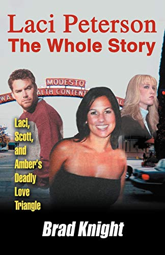 9780595347506: Laci Peterson The Whole Story: Laci, Scott, and Amber's Deadly Love Triangle