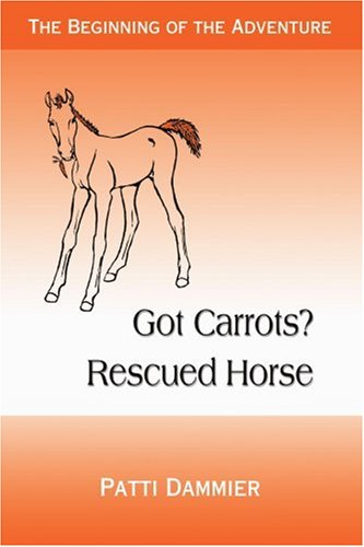 9780595349302: Got Carrots? Rescued Horse: The Beginning of the Adventure