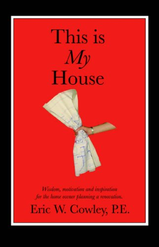 This is My House: Wisdom, motivation and inspiration for the home owner planning a renovation: Eric...