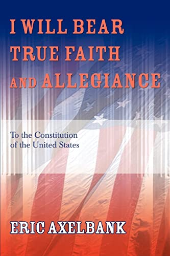 9780595355327: I Will Bear True Faith and Allegiance: To the Constitution of the United States