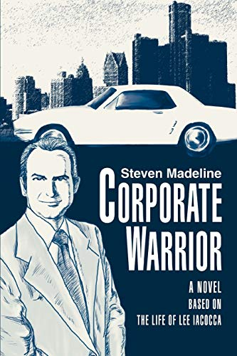 Corporate Warrior A Novel Based on the Life of Lee Iacocca: Steven Madeline