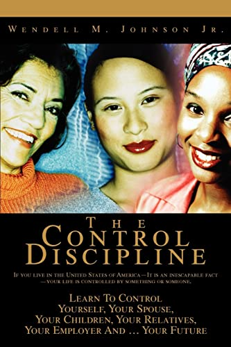 9780595364114: The Control Discipline: How To Control Yourself, Your Spouse, Your Children, Your Relatives, Your Employer And Your Future