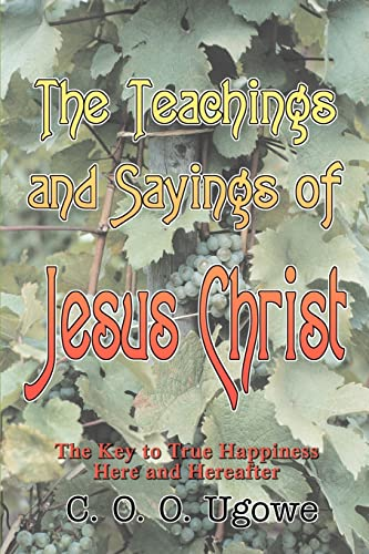 The Teachings and Sayings of Jesus Christ The Key to True Happiness Here and Hereafter: C. O. O. ...
