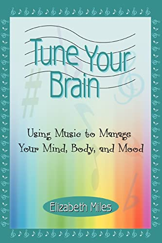 9780595370375: Tune Your Brain: Using Music to Manage Your Mind, Body, and Mood