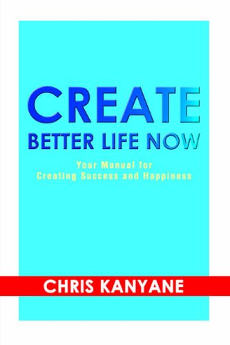 9780595371068: Create Better Life Now: Your Manual for Creating Success and Happiness