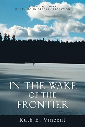 9780595372560: In the Wake of the Frontier: A true account of living in Alaskan isolation