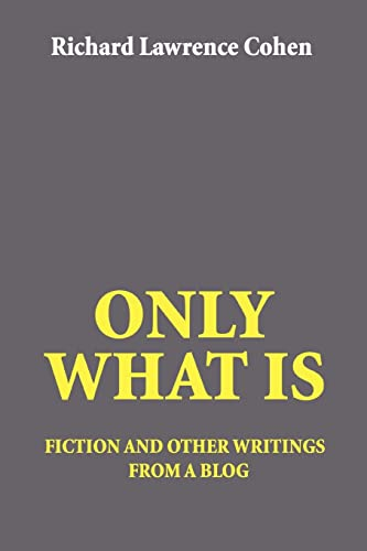 Only What Is: fiction and other writings: Richard Lawrence Cohen