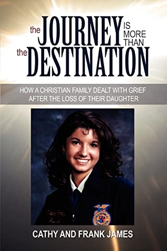 9780595386949: THE JOURNEY IS MORE THAN THE DESTINATION: HOW A CHRISTIAN FAMILY DEALT WITH GRIEF AFTER THE LOSS OF THEIR DAUGHTER