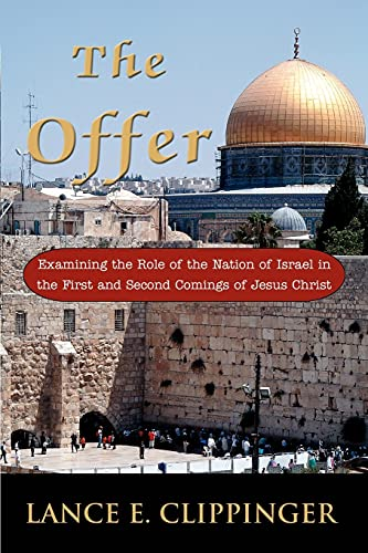 The Offer: Examining the Role of the Nation of Israel in the First and Second Comings of Jesus ...