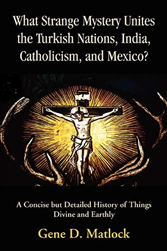 9780595394463: What Strange Mystery Unites the Turkish Nations, India, Catholicism, and Mexico?: A Concise but Detailed History of Things Divine and Earthly
