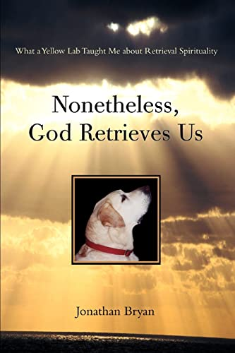 9780595395835: Nonetheless, God Retrieves Us: What a Yellow Lab Taught Me about Retrieval Spirituality