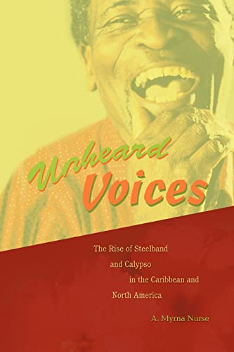 Unheard Voices: The Rise of Steelband and Calypso in the Caribbean and North America: A. Myrna ...