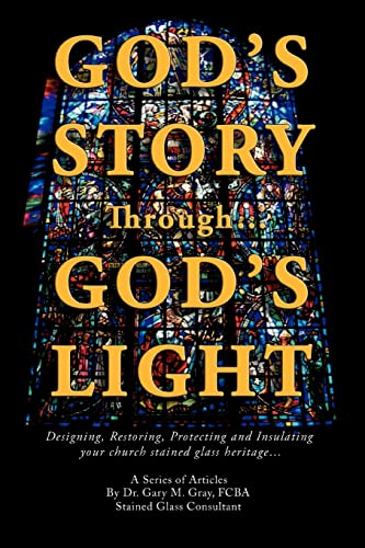 9780595403745: God's Story Through...God's Light: Designing, Restoring, Protecting and Insulating your church stained glass heritage...