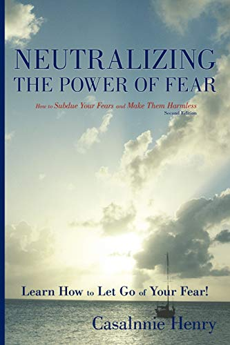Neutralizing the Power of Fear: How to Subdue Your Fears and Make Them Harmless: Casalnnie Henry